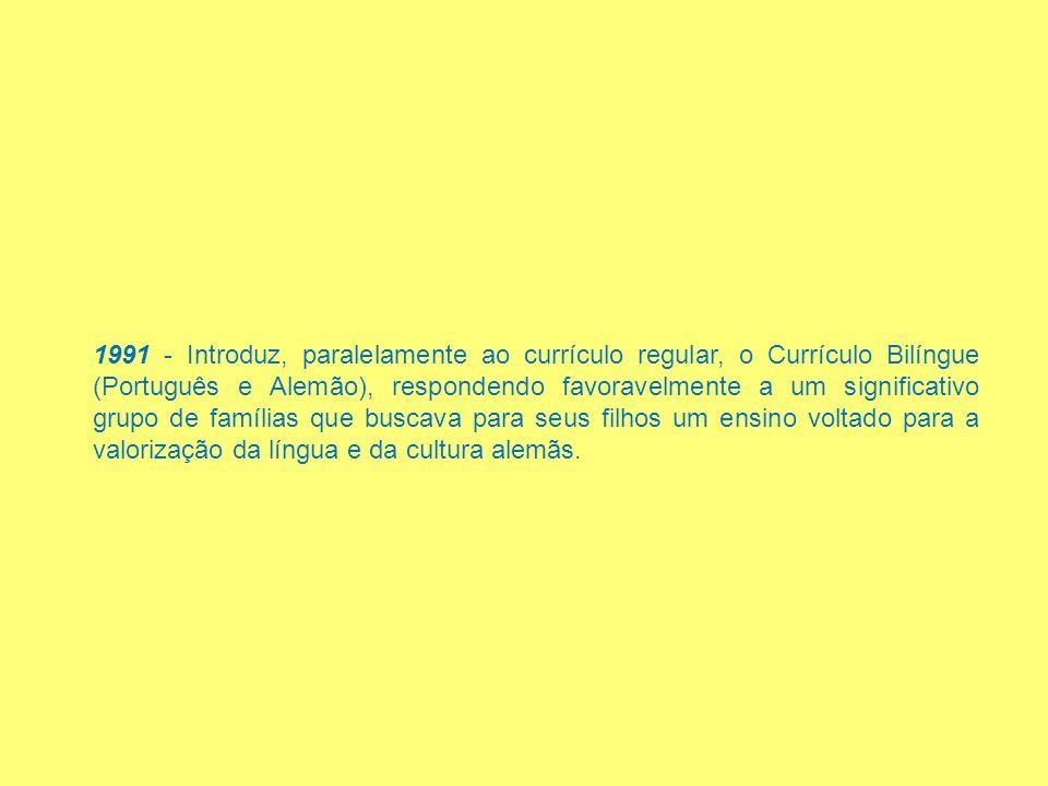 1991 - Introduz, paralelamente ao currículo regular, o Currículo Bilíngue (Português e Alemão), respondendo favoravelmente a um significativo grupo de