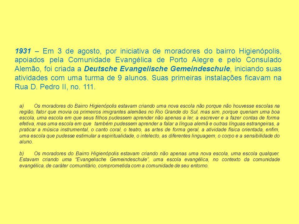 1931 – Em 3 de agosto, por iniciativa de moradores do bairro Higienópolis, apoiados pela Comunidade Evangélica de Porto Alegre e pelo Consulado Alemão, foi criada a Deutsche Evangelische Gemeindeschule, iniciando suas atividades com uma turma de 9 alunos.