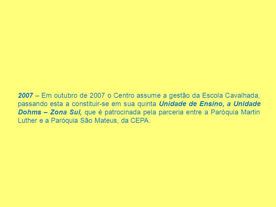 2007 – Em outubro de 2007 o Centro assume a gestão da Escola Cavalhada, passando esta a constituir-se em sua quinta Unidade de Ensino, a Unidade Dohms