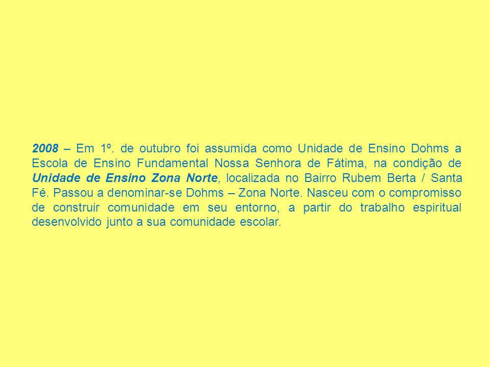 2008 – Em 1º. de outubro foi assumida como Unidade de Ensino Dohms a Escola de Ensino Fundamental Nossa Senhora de Fátima, na condição de Unidade de E