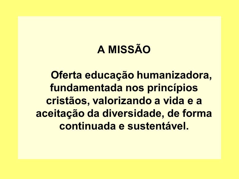 A MISSÃO Oferta educação humanizadora, fundamentada nos princípios cristãos, valorizando a vida e a aceitação da diversidade, de forma continuada e su