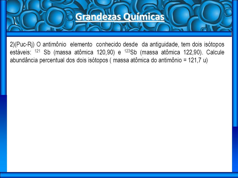 Grandezas Químicas 2)(Puc-Rj) O antimônio elemento conhecido desde da antiguidade, tem dois isótopos estáveis: 121 Sb (massa atômica 120,90) e 123 Sb (massa atômica 122,90).