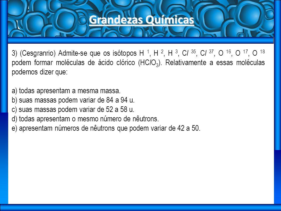 Grandezas Químicas 3) (Cesgranrio) Admite-se que os isótopos H 1, H 2, H 3, C l 35, C l 37, O 16, O 17, O 18 podem formar moléculas de ácido clórico (HC l O 3 ).
