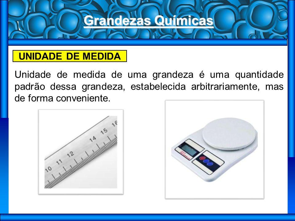 Grandezas Químicas UNIDADE DE MEDIDA Unidade de medida de uma grandeza é uma quantidade padrão dessa grandeza, estabelecida arbitrariamente, mas de forma conveniente.