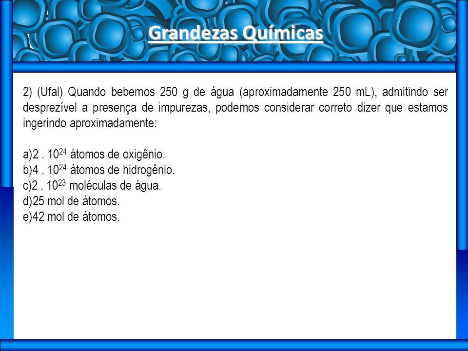 Grandezas Químicas 2) (Ufal) Quando bebemos 250 g de água (aproximadamente 250 mL), admitindo ser desprezível a presença de impurezas, podemos considerar correto dizer que estamos ingerindo aproximadamente: a)2.