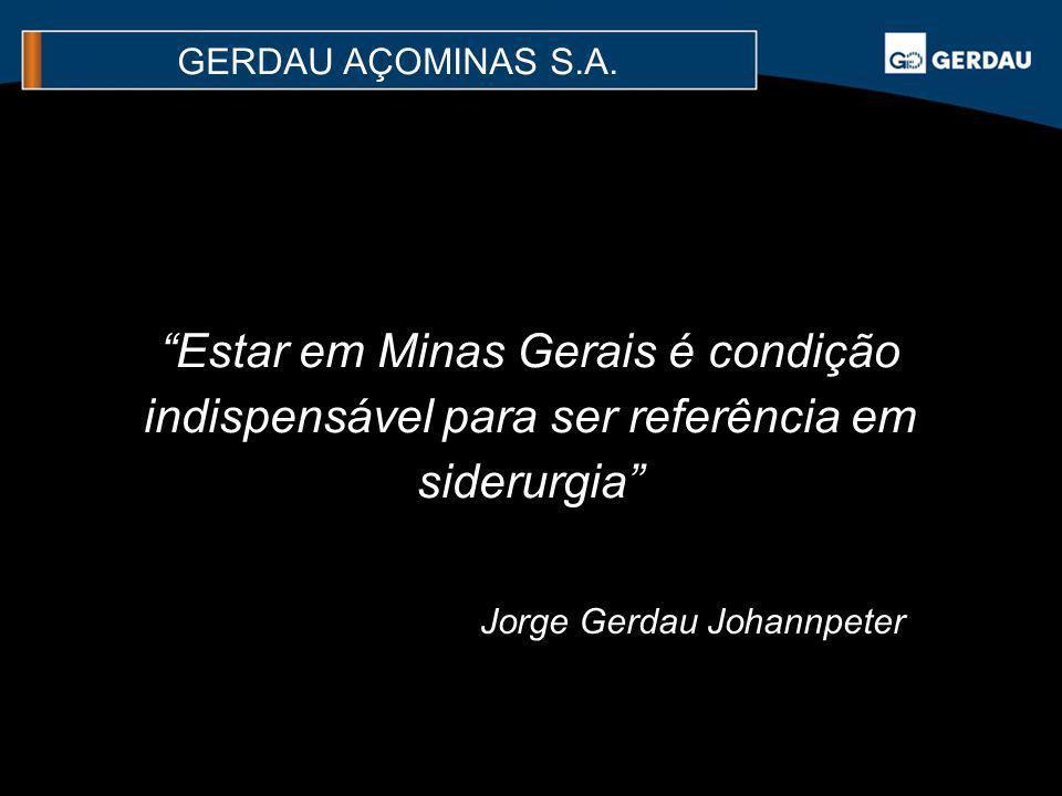 Estar em Minas Gerais é condição indispensável para ser referência em siderurgia Jorge Gerdau Johannpeter GERDAU AÇOMINAS S.A.
