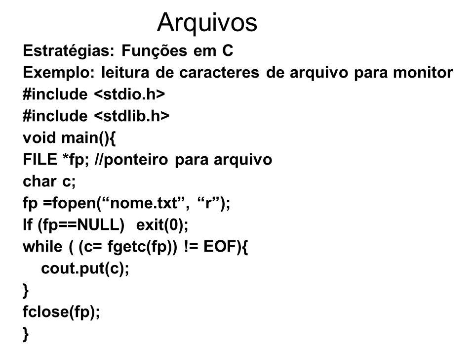 Arquivos Estratégias: Funções em C Exemplo: leitura de caracteres de arquivo para monitor #include void main(){ FILE *fp; //ponteiro para arquivo char