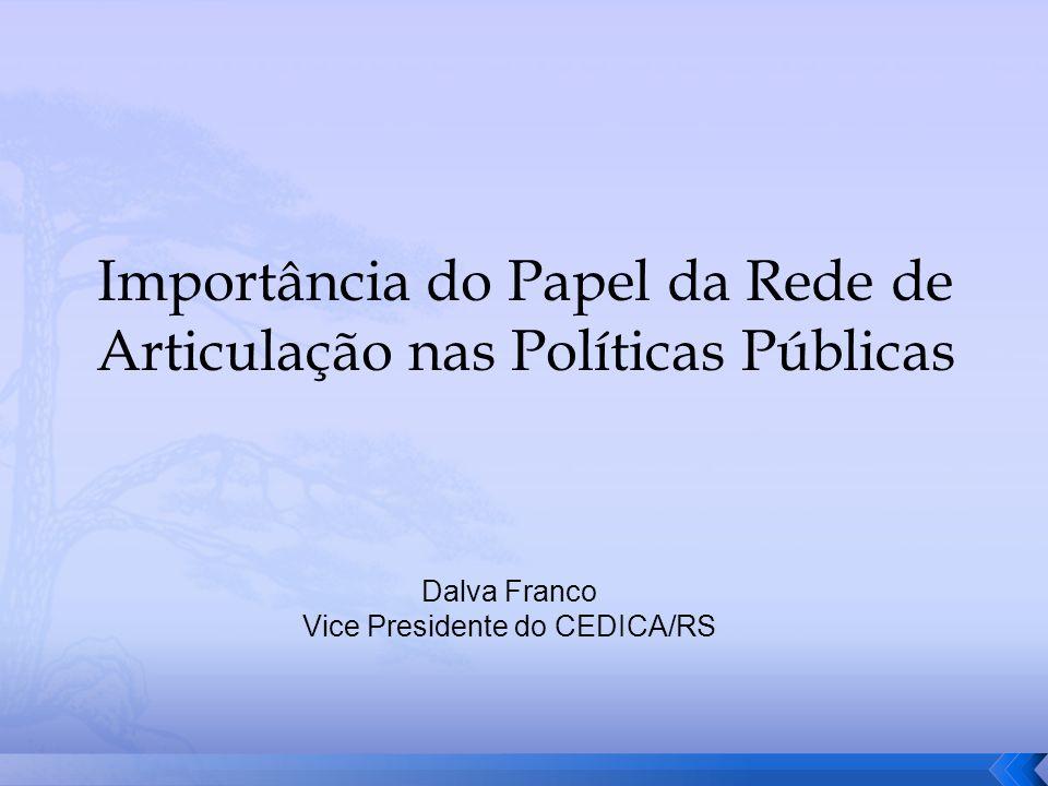 Importância do Papel da Rede de Articulação nas Políticas Públicas Dalva Franco Vice Presidente do CEDICA/RS