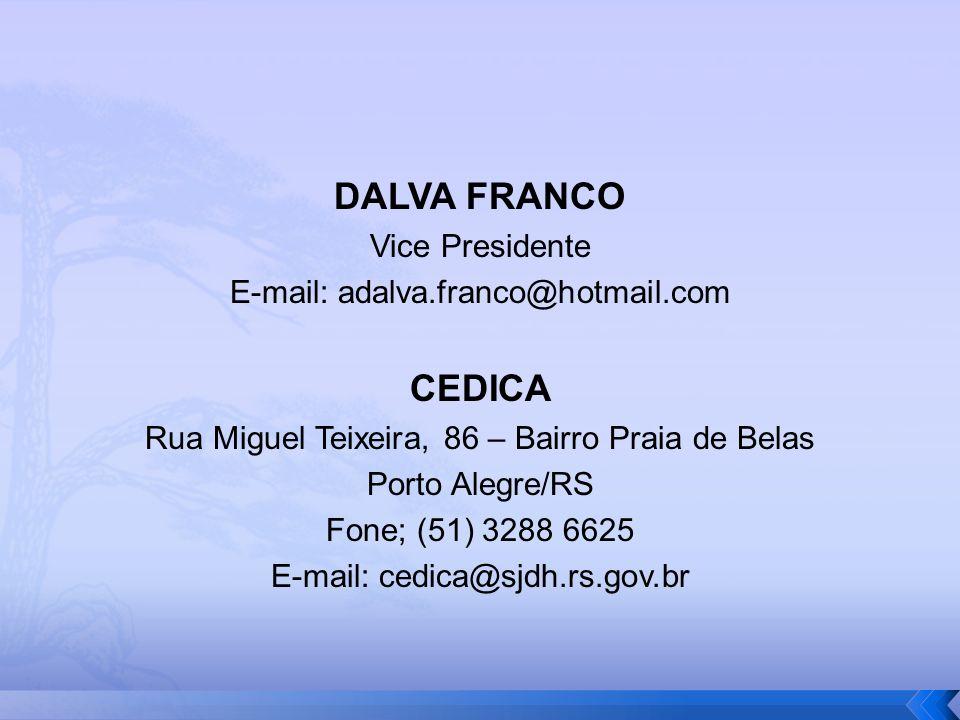 DALVA FRANCO Vice Presidente E-mail: adalva.franco@hotmail.com CEDICA Rua Miguel Teixeira, 86 – Bairro Praia de Belas Porto Alegre/RS Fone; (51) 3288