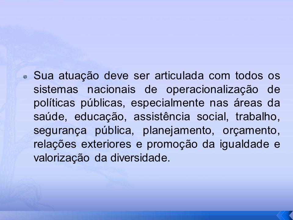 Sua atuação deve ser articulada com todos os sistemas nacionais de operacionalização de políticas públicas, especialmente nas áreas da saúde, educação