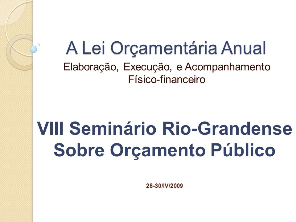 A Lei Orçamentária Anual Elaboração, Execução, e Acompanhamento Físico-financeiro VIII Seminário Rio-Grandense Sobre Orçamento Público28-30/IV/2009