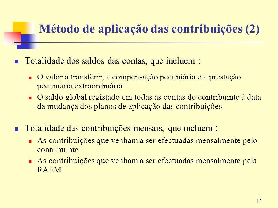 16 Método de aplicação das contribuições (2) Totalidade dos saldos das contas, que incluem : O valor a transferir, a compensação pecuniária e a prestação pecuniária extraordinária O saldo global registado em todas as contas do contribuinte à data da mudança dos planos de aplicação das contribuições Totalidade das contribuições mensais, que incluem As contribuições que venham a ser efectuadas mensalmente pelo contribuinte As contribuições que venham a ser efectuadas mensalmente pela RAEM