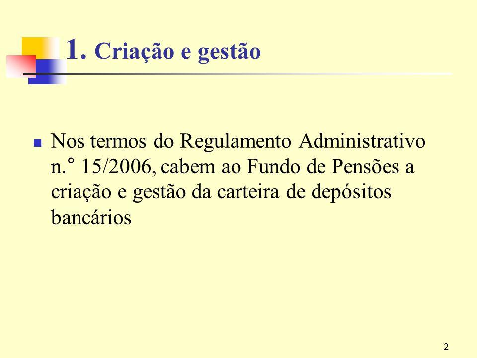 2 1. Criação e gestão Nos termos do Regulamento Administrativo n.° 15/2006, cabem ao Fundo de Pensões a criação e gestão da carteira de depósitos banc