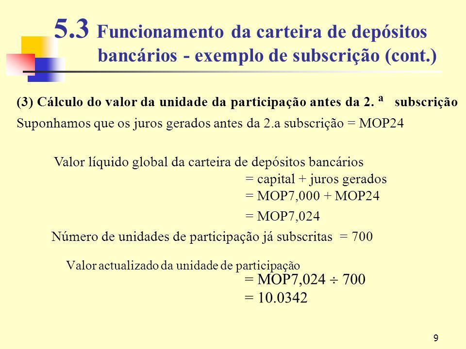9 5.3 Funcionamento da carteira de depósitos bancários - exemplo de subscrição (cont.) Valor actualizado da unidade de participação = MOP7,024 700 = 10.0342 (3) Cálculo do valor da unidade da participação antes da 2.