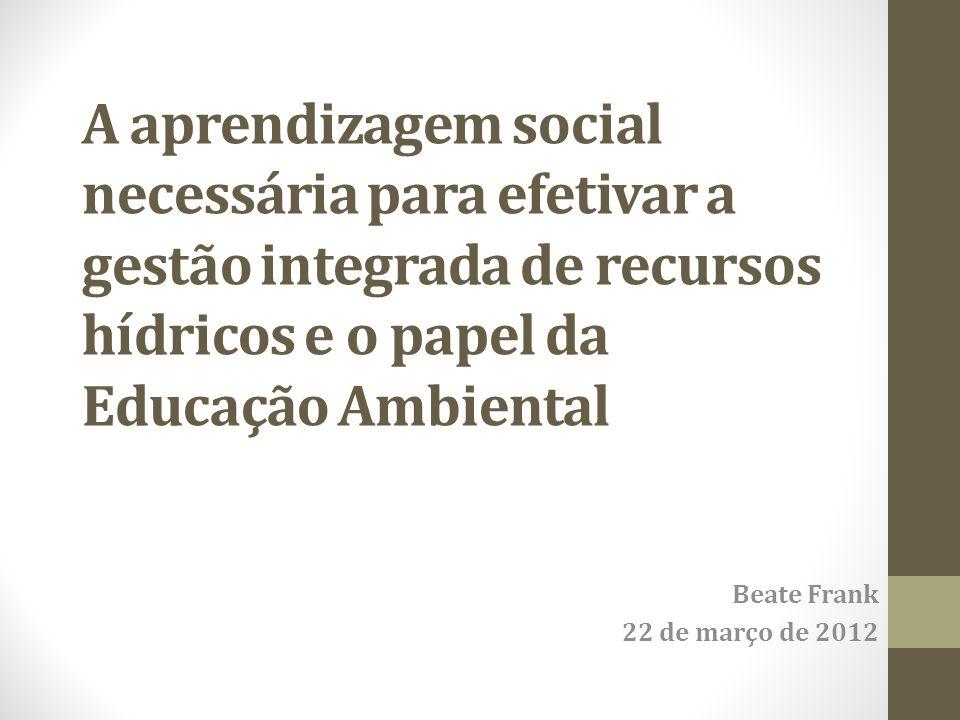 A aprendizagem social necessária para efetivar a gestão integrada de recursos hídricos e o papel da Educação Ambiental Beate Frank 22 de março de 2012
