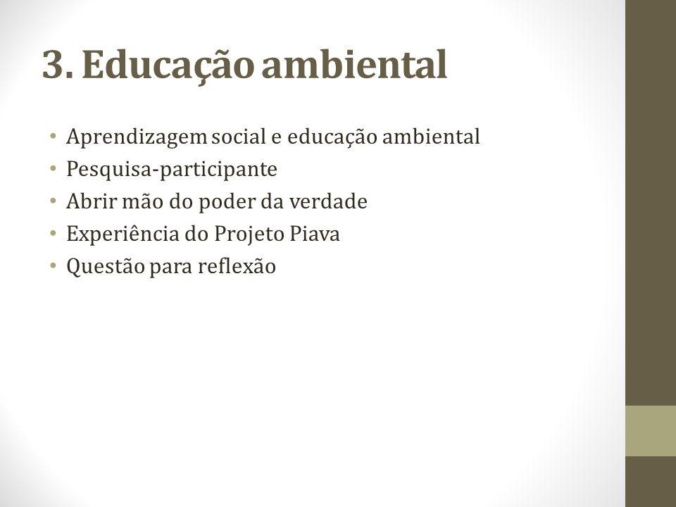 3. Educação ambiental Aprendizagem social e educação ambiental Pesquisa-participante Abrir mão do poder da verdade Experiência do Projeto Piava Questã