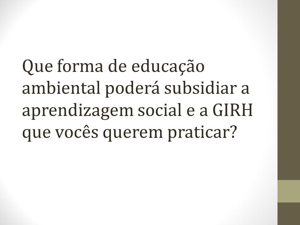 Que forma de educação ambiental poderá subsidiar a aprendizagem social e a GIRH que vocês querem praticar?
