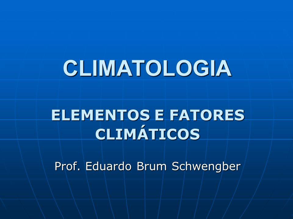 CLIMATOLOGIA ELEMENTOS E FATORES CLIMÁTICOS Prof. Eduardo Brum Schwengber