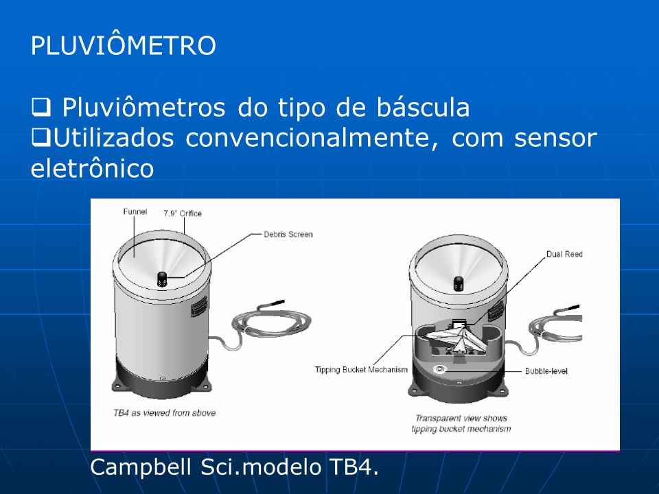 PLUVIÔMETRO Pluviômetros do tipo de báscula Utilizados convencionalmente, com sensor eletrônico Campbell Sci.modelo TB4.