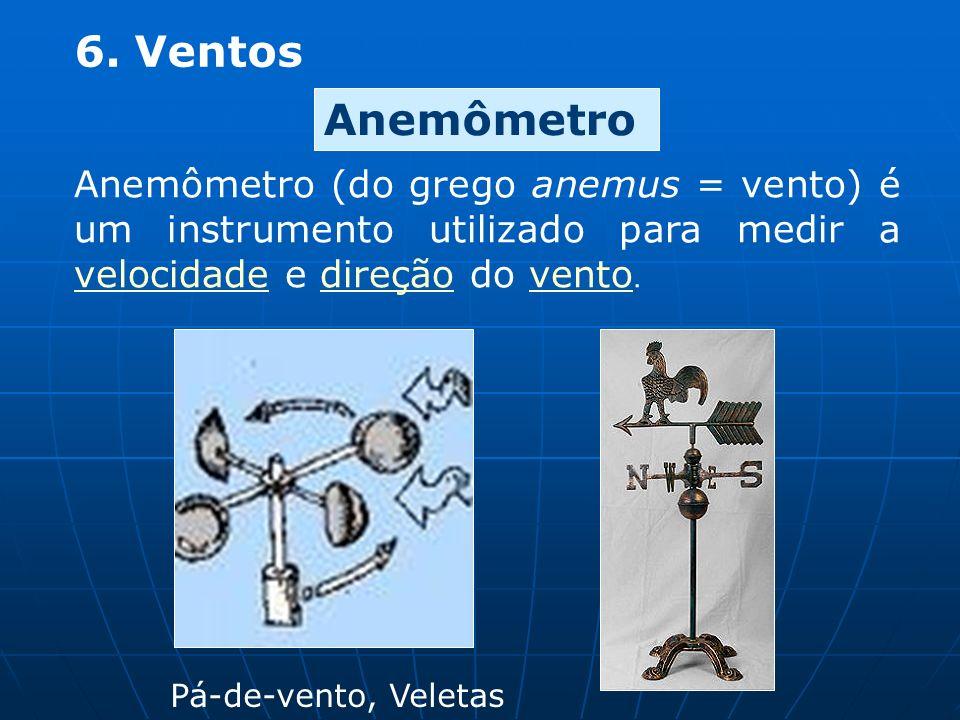6. Ventos Anemômetro (do grego anemus = vento) é um instrumento utilizado para medir a velocidade e direção do vento. velocidadevento Anemômetro Pá-de