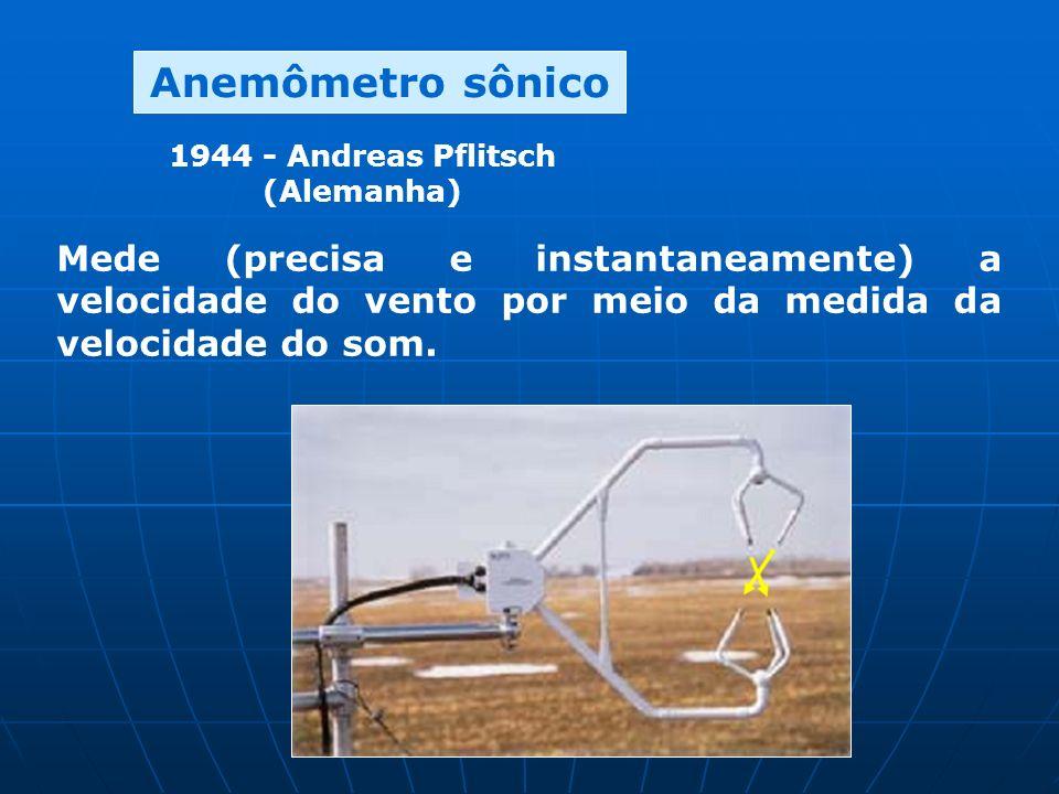 Anemômetro sônico 1944 - Andreas Pflitsch (Alemanha) Mede (precisa e instantaneamente) a velocidade do vento por meio da medida da velocidade do som.