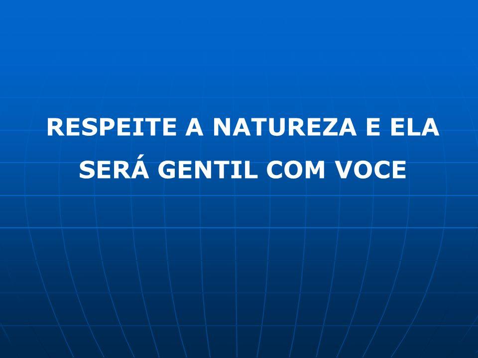 RESPEITE A NATUREZA E ELA SERÁ GENTIL COM VOCE