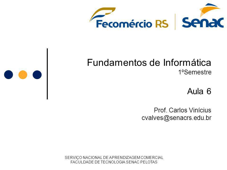 Fundamentos de Informática 1ºSemestre Aula 6 Prof. Carlos Vinícius cvalves@senacrs.edu.br SERVIÇO NACIONAL DE APRENDIZAGEM COMERCIAL FACULDADE DE TECN