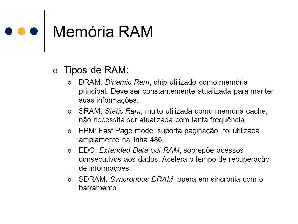 o Tipos de RAM: o DRAM: Dinamic Ram, chip utilizado como memória principal. Deve ser constantemente atualizada para manter suas informações. o SRAM: S