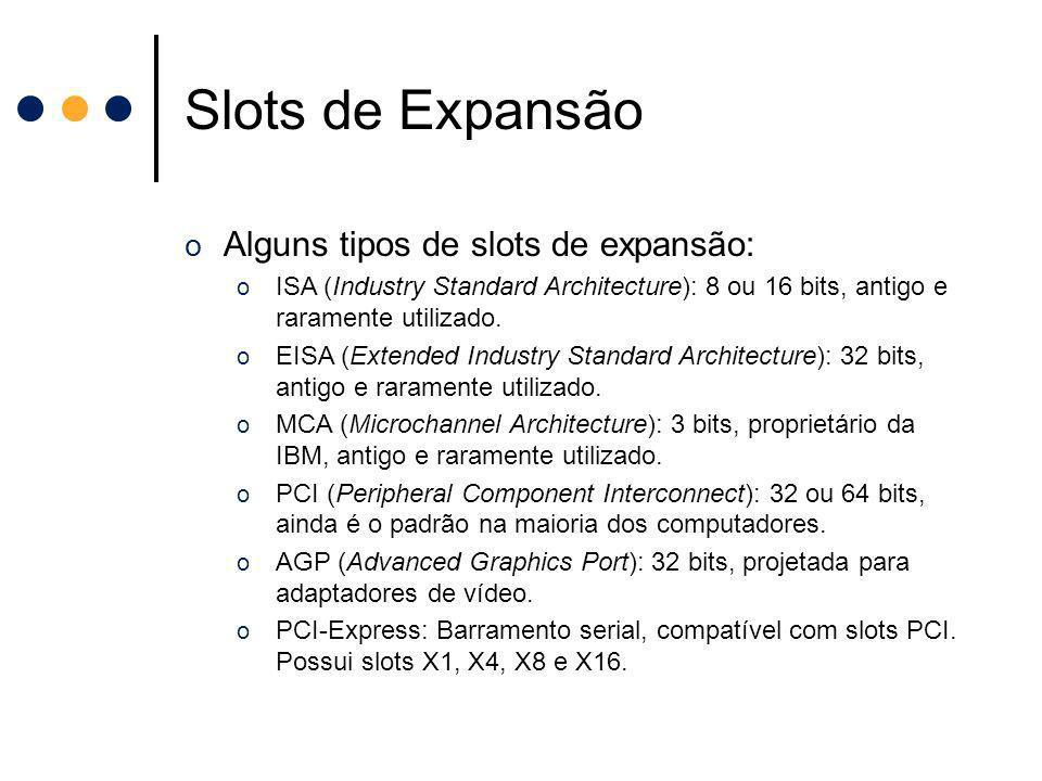Slots de Expansão o Alguns tipos de slots de expansão: o ISA (Industry Standard Architecture): 8 ou 16 bits, antigo e raramente utilizado. o EISA (Ext