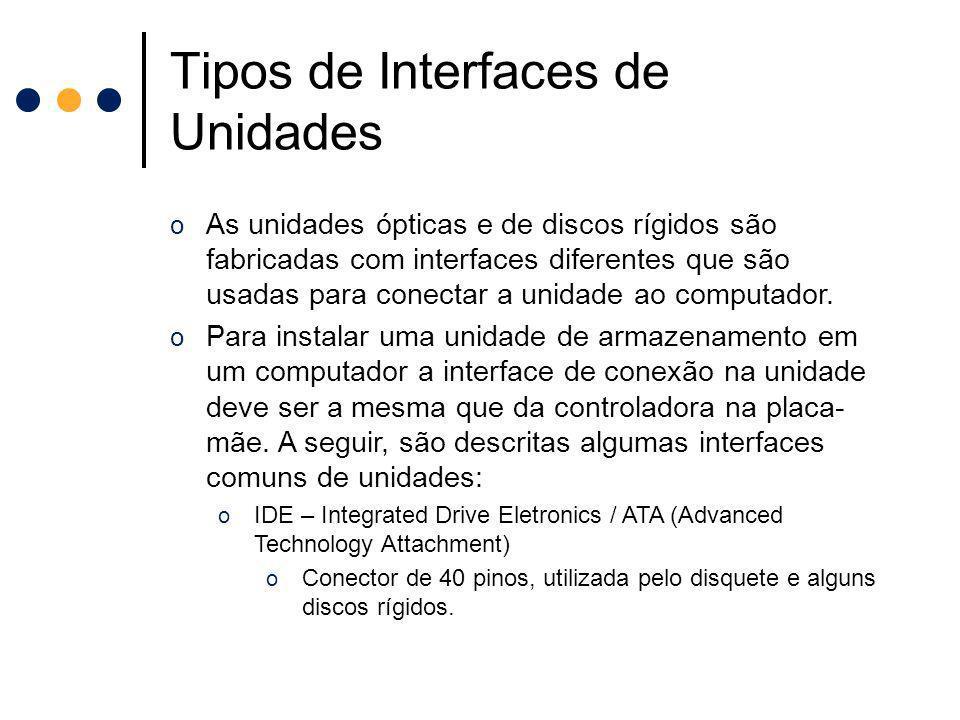 Tipos de Interfaces de Unidades o As unidades ópticas e de discos rígidos são fabricadas com interfaces diferentes que são usadas para conectar a unid