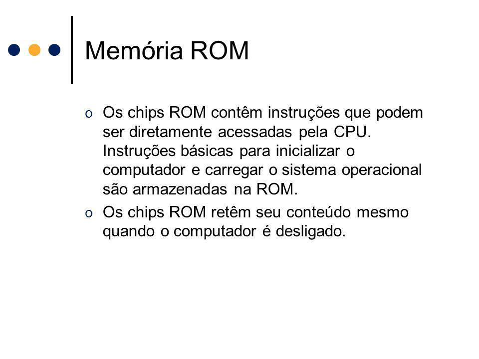 Memória ROM o Os chips ROM contêm instruções que podem ser diretamente acessadas pela CPU. Instruções básicas para inicializar o computador e carregar