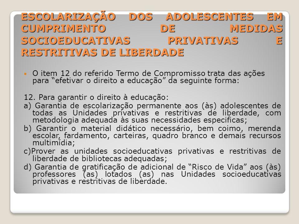 ESCOLARIZAÇÃO DOS ADOLESCENTES EM CUMPRIMENTO DE MEDIDAS SOCIOEDUCATIVAS PRIVATIVAS E RESTRITIVAS DE LIBERDADE O item 12 do referido Termo de Compromi