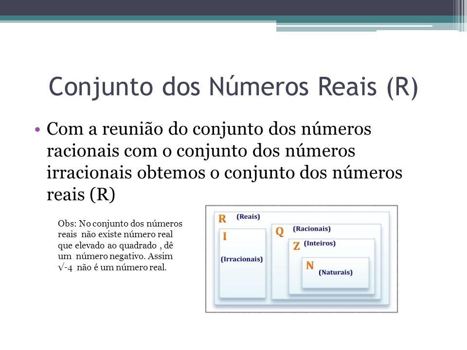Conjunto dos Números Reais (R) Com a reunião do conjunto dos números racionais com o conjunto dos números irracionais obtemos o conjunto dos números r