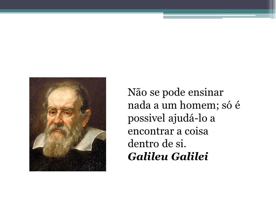 Não se pode ensinar nada a um homem; só é possivel ajudá-lo a encontrar a coisa dentro de si. Galileu Galilei
