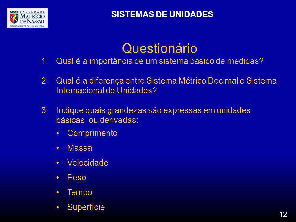 SISTEMAS DE UNIDADES 12 Questionário 1.Qual é a importância de um sistema básico de medidas? 2.Qual é a diferença entre Sistema Métrico Decimal e Sist