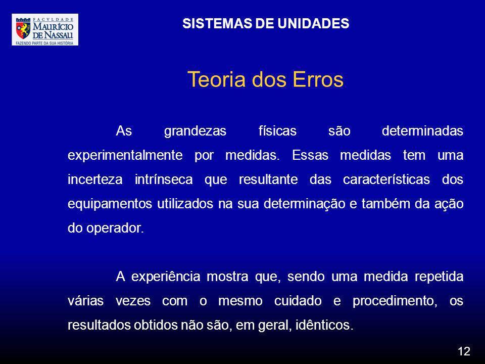 SISTEMAS DE UNIDADES 12 Teoria dos Erros As grandezas físicas são determinadas experimentalmente por medidas. Essas medidas tem uma incerteza intrínse