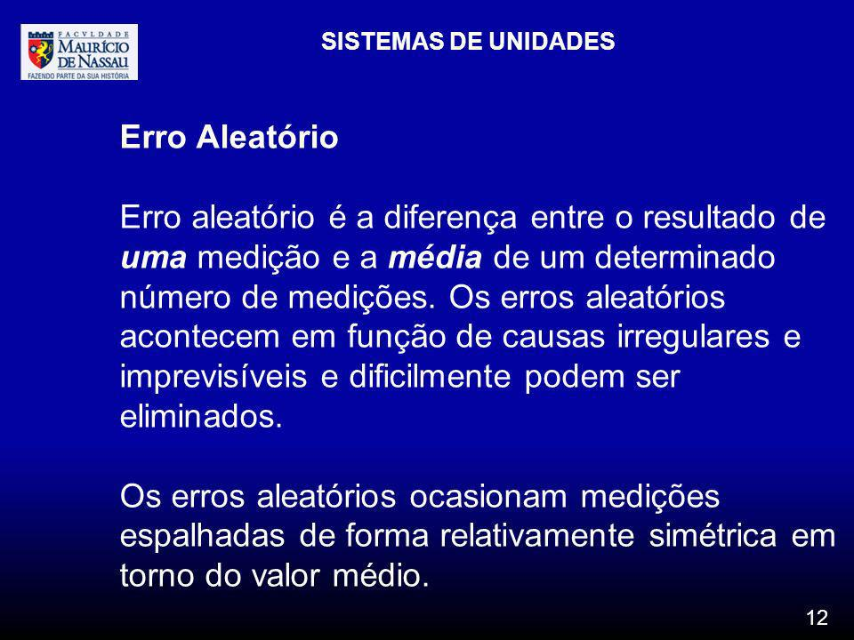SISTEMAS DE UNIDADES 12 Erro Aleatório Erro aleatório é a diferença entre o resultado de uma medição e a média de um determinado número de medições. O
