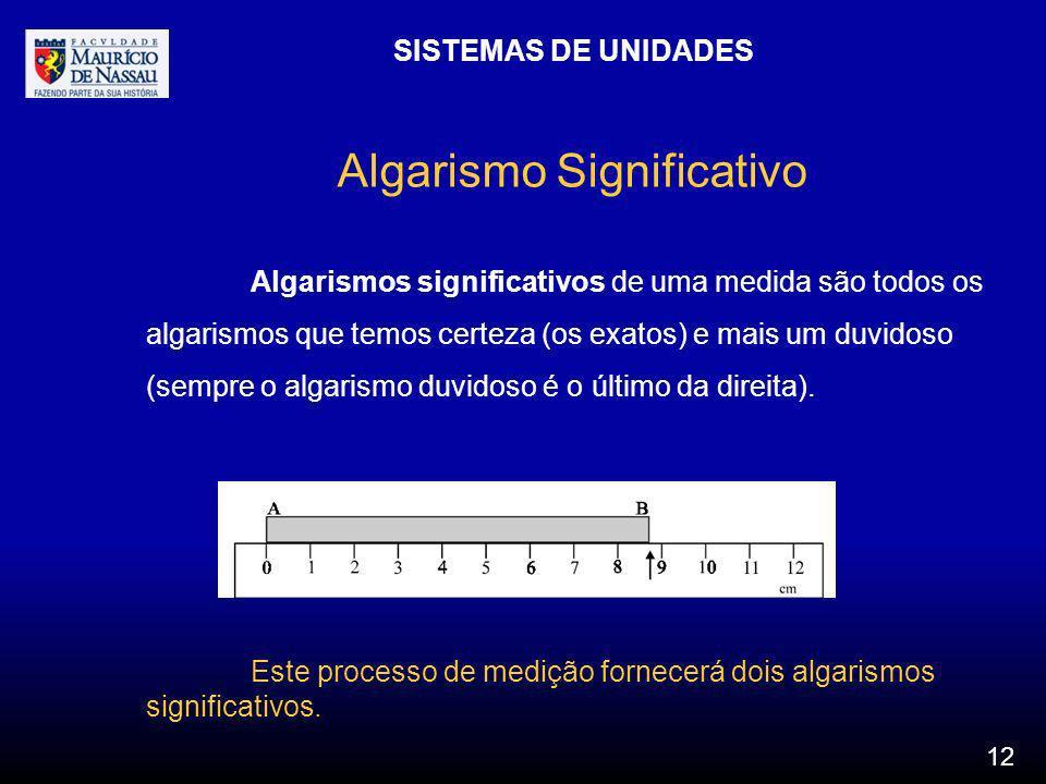 SISTEMAS DE UNIDADES 12 Algarismo Significativo Algarismos significativos de uma medida são todos os algarismos que temos certeza (os exatos) e mais u