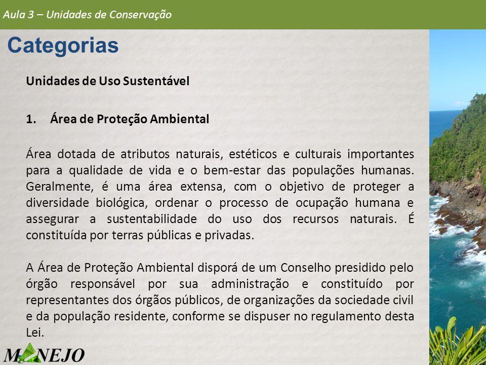 Aula 3 – Unidades de Conservação Categorias Unidades de Uso Sustentável 1.Área de Proteção Ambiental Área dotada de atributos naturais, estéticos e cu