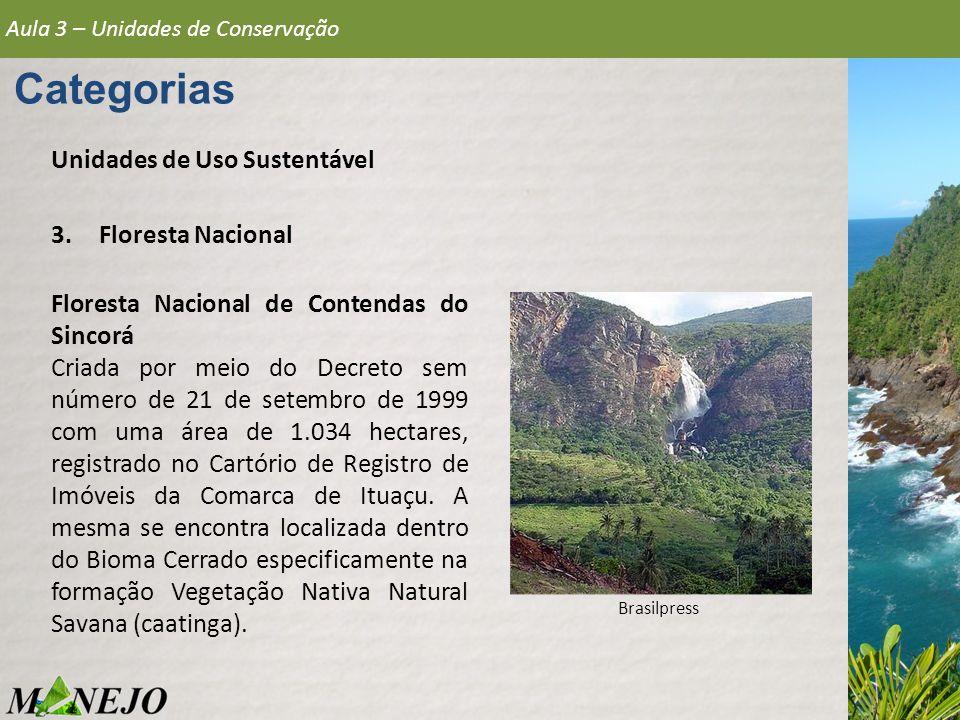 Aula 3 – Unidades de Conservação Categorias Unidades de Uso Sustentável 3.Floresta Nacional Floresta Nacional de Contendas do Sincorá Criada por meio