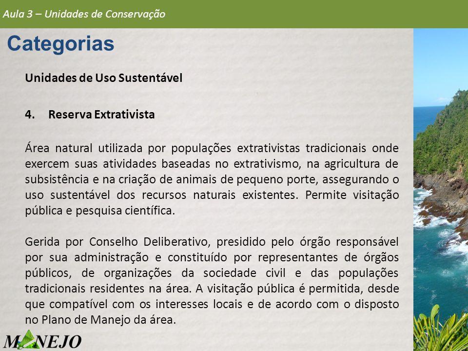 Aula 3 – Unidades de Conservação Categorias Unidades de Uso Sustentável 4.Reserva Extrativista Área natural utilizada por populações extrativistas tra