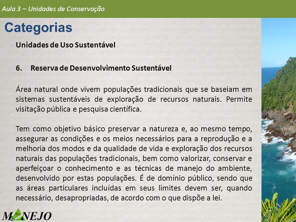 Aula 3 – Unidades de Conservação Categorias Unidades de Uso Sustentável 6.Reserva de Desenvolvimento Sustentável Área natural onde vivem populações tr