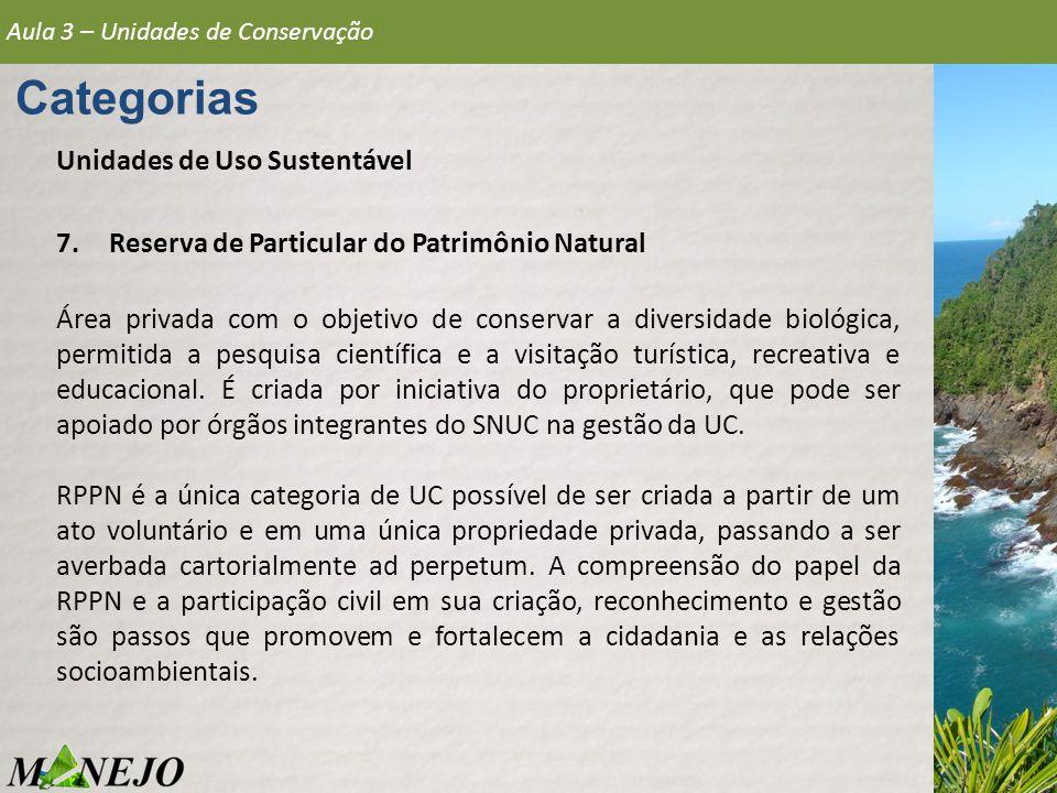 Aula 3 – Unidades de Conservação Categorias Unidades de Uso Sustentável 7.Reserva de Particular do Patrimônio Natural Área privada com o objetivo de c
