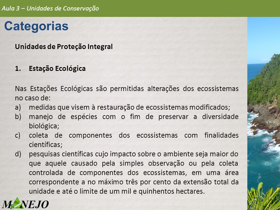 Aula 3 – Unidades de Conservação Categorias Unidades de Proteção Integral 1.Estação Ecológica Estação ecológica do Raso da Catarina Localizada entre o rio São Francisco e o rio Vaza-Barris, na região mais seca do estado da Bahia, com pluviosidade de no máximo 600 mm por ano.