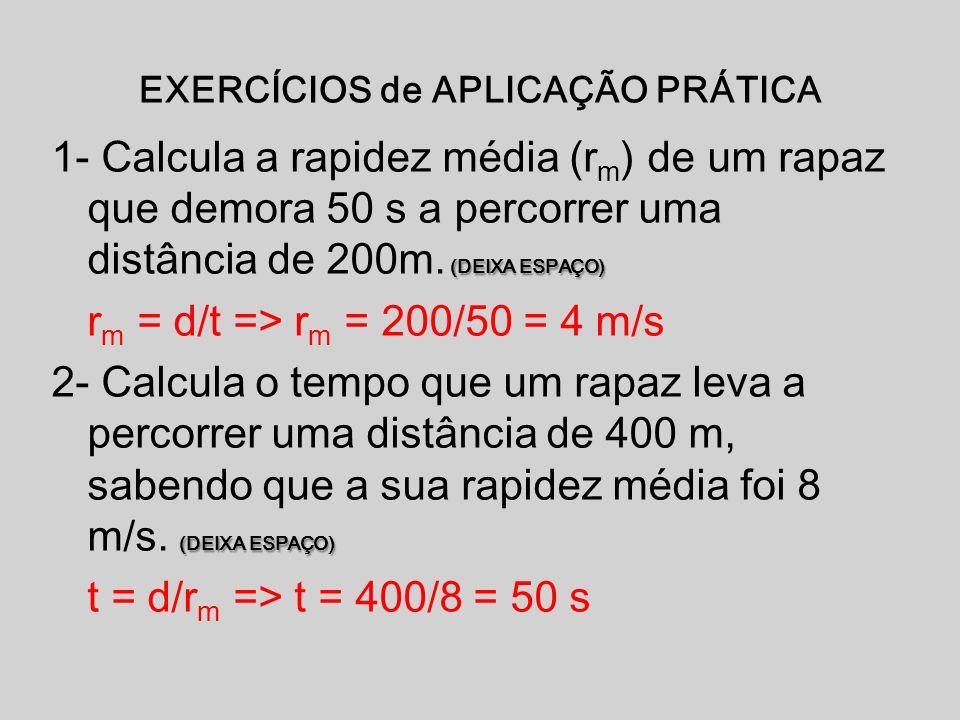 EXERCÍCIOS de APLICAÇÃO PRÁTICA (DEIXA ESPAÇO) 1- Calcula a rapidez média (r m ) de um rapaz que demora 50 s a percorrer uma distância de 200m. (DEIXA