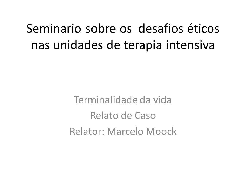 Seminario sobre os desafios éticos nas unidades de terapia intensiva Terminalidade da vida Relato de Caso Relator: Marcelo Moock