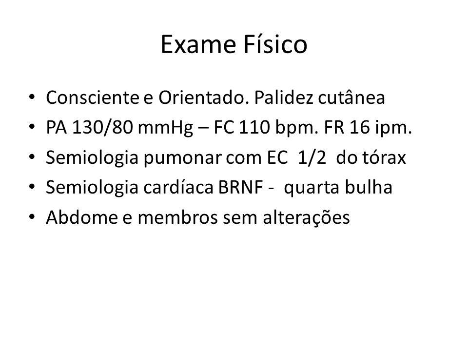 Exame Físico Consciente e Orientado.Palidez cutânea PA 130/80 mmHg – FC 110 bpm.