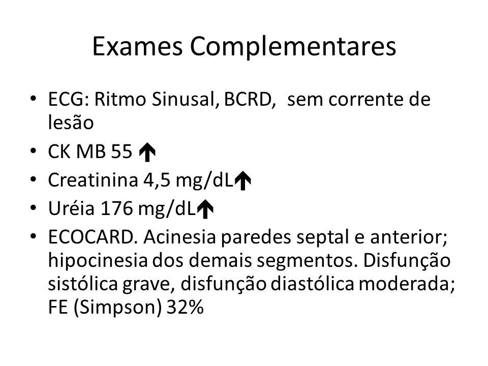 Exames Complementares ECG: Ritmo Sinusal, BCRD, sem corrente de lesão CK MB 55 Creatinina 4,5 mg/dL Uréia 176 mg/dL ECOCARD.