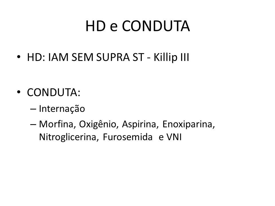 HD e CONDUTA HD: IAM SEM SUPRA ST - Killip III CONDUTA: – Internação – Morfina, Oxigênio, Aspirina, Enoxiparina, Nitroglicerina, Furosemida e VNI