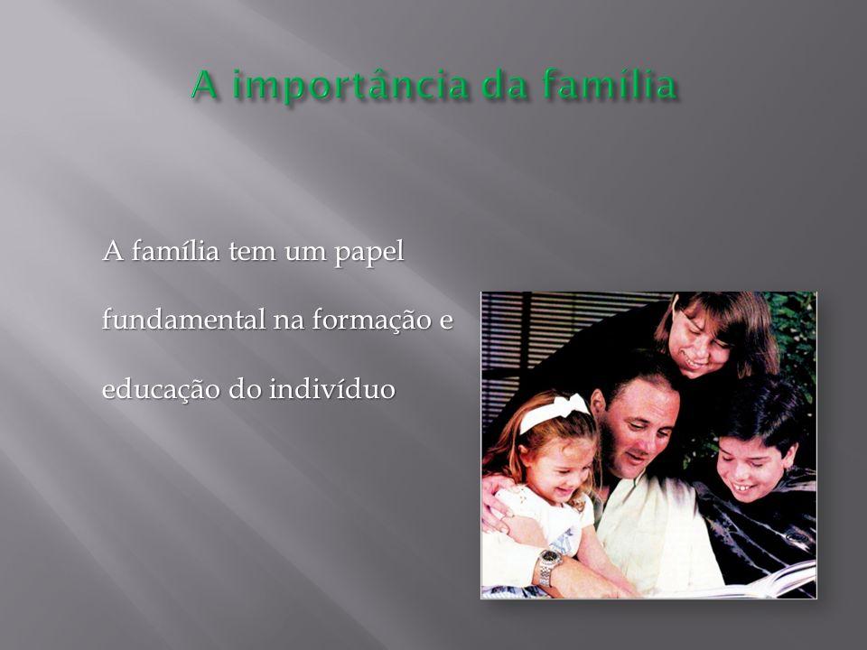 A família tem um papel fundamental na formação e educação do indivíduo A família tem um papel fundamental na formação e educação do indivíduo